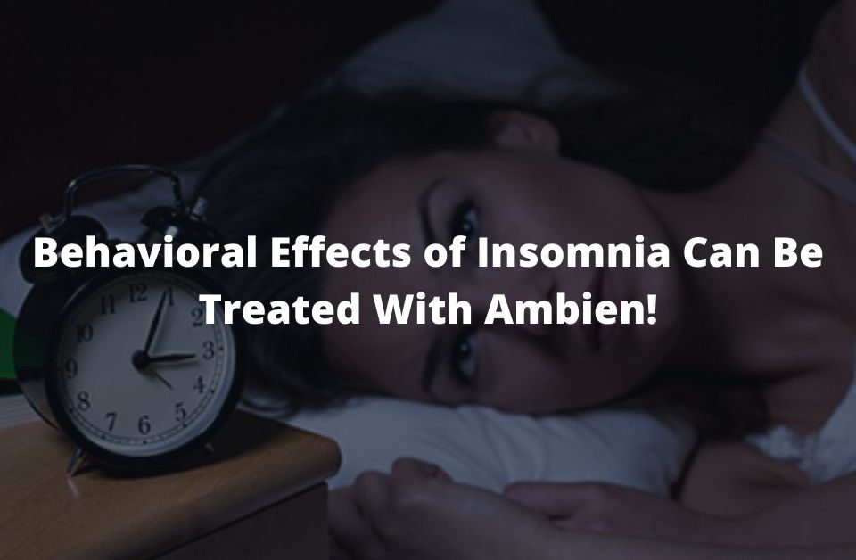 Behavioral Effects of Insomnia Can Be Treated With Ambien!