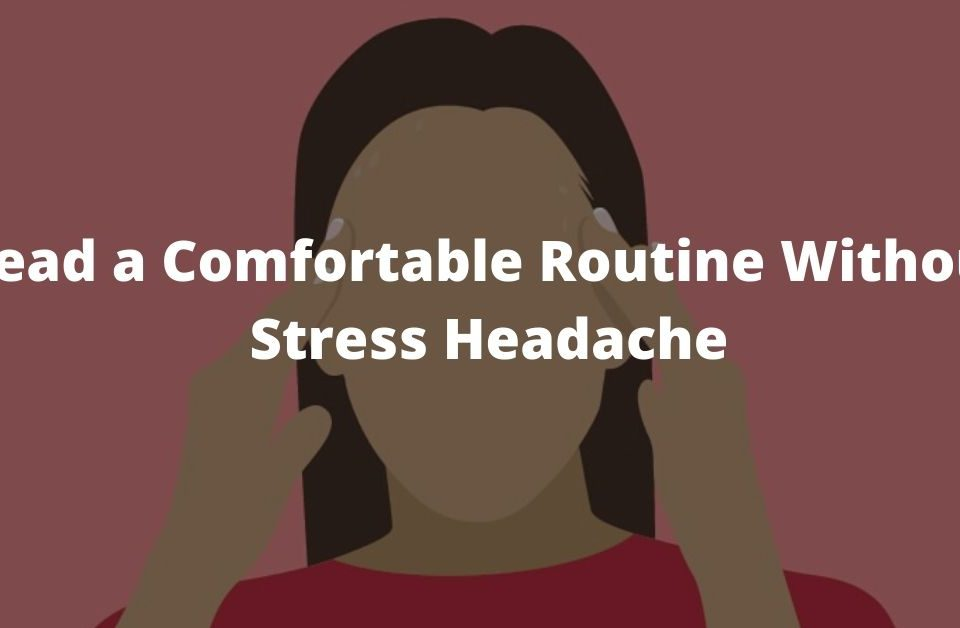 Lead a Comfortable Routine Without Stress Headache