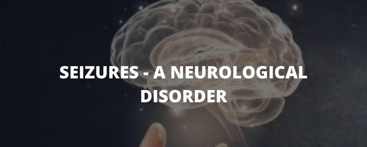 SEIZURES--- A NEUROLOGICAL DISORDER