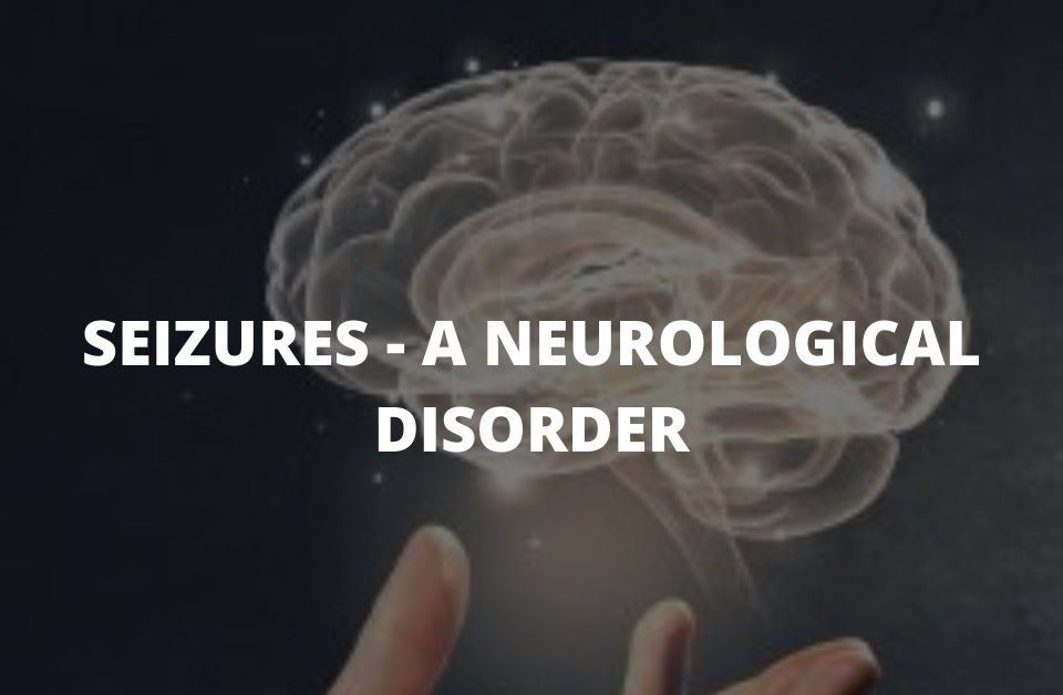 SEIZURES--- A NEUROLOGICAL DISORDER