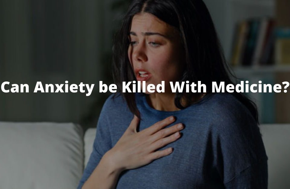 Can Anxiety be Killed With Medicine?