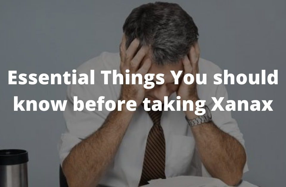 Essential Things You should know before taking Xanax