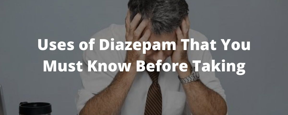 Uses of Diazepam That You Must Know Before Taking